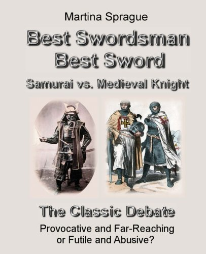 Best Swordsman, Best Sword: Samurai vs. Medieval Knight: The Classic Debate: Provocative and Far-Reaching or Futile and Abusive