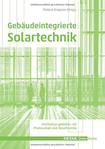 Gebäudeintegrierte Solartechnik: Photovoltaik und Solarthermie – Schlüsseltechnologien für das zukunftsfähige Bauen: Energieversorgung als Gestaltungsaufgabe (DETAIL Green Books)