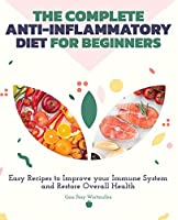 The Complete Anti-Inflammatory Diet for Beginners: Easy Recipes to Improve Your Immune System and Restore Overall Health