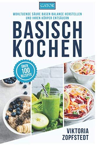 Basisch Kochen: Wohltuende Säure Basen Balance herstellen und Ihren Körper entsäuern
