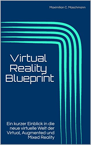 Virtual Reality Blueprint : Ein kurzer Einblick in die neue virtuelle Welt der Virtual, Augmented und Mixed Reality