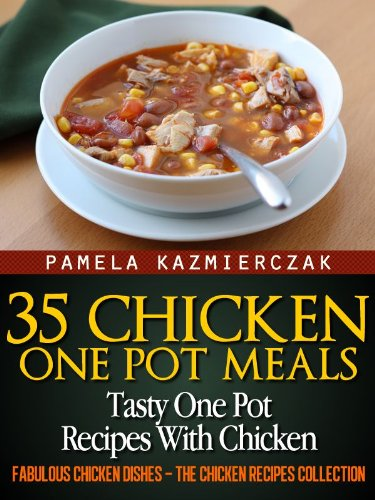 35 Chicken One Pot Meals – Tasty One Pot Recipes With Chicken (Fabulous Chicken Dishes – The Chicken Recipes Collection Book 4) by [Pamela Kazmierczak]
