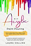 DIY Acrylic Paint Pouring : How to Make Beautiful, Fresh, Funky and Trendy Acrylic Paint Pour Art - The Essential Beginner's Handbook for Fluid Art Tips, Tricks, and Techniques.