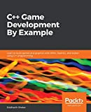 C++ Game Development By Example: Learn to build games and graphics with SFML, OpenGL, and Vulkan using C++ programming