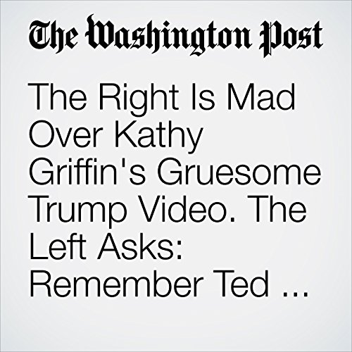 The Right Is Mad Over Kathy Griffin's Gruesome Trump Video. The Left Asks: Remember Ted Nugent? copertina