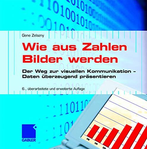 Wie Aus Zahlen Bilder Werden: Der Weg Zur Visuellen Kommunikation: Der Weg zur visuellen Kommunikation ― Daten überzeugend präsentieren