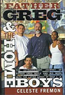 Father Greg and the Homeboys: The Extraordinary Journey of Father Boyle and His Work with the Latino Gangs of East L.A.