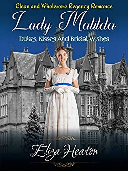 Lady Matilda Dukes, Kisses, and Bridal Wishes: Clean and wholesome Regency Romance by [Eliza Heaton, His Everlasting Love Media]