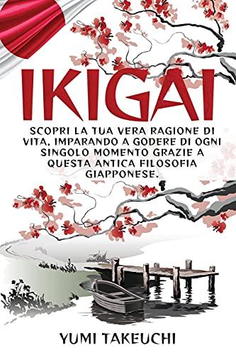 Ikigai: Scopri la tua vera ragione di vita, imparando a godere di ogni singolo momento grazie a questa antica filosofia giapponese.