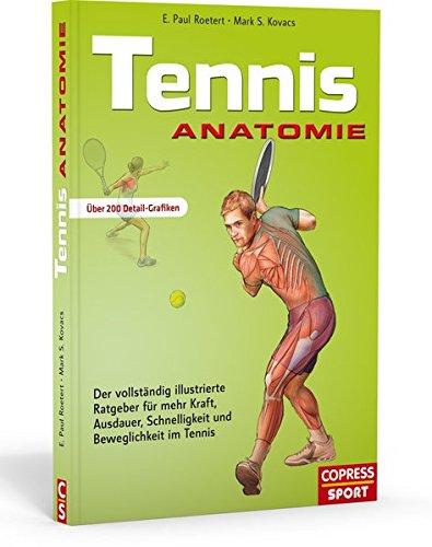 Tennis Anatomie: Der vollständig illustrierte Ratgeber für mehr Kraft, Ausdauer, Schnelligkeit und Beweglichkeit im Tennis: Der vollständie ... Schnelligkeit und Beweglichkeit im Tennis
