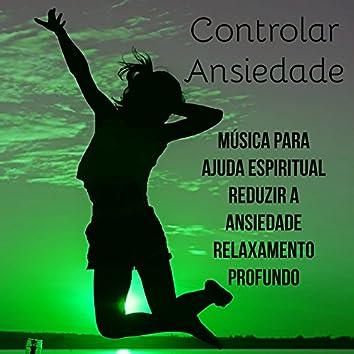 Controlar Ansiedade - Música Relaxante Zen para Ajuda Espiritual Reduzir A Ansiedade Relaxamento Profundo com Sons New Age Instrumentais da Natureza