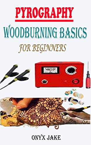 PYROGRAPHY WOODBURNING BASICS FOR BEGINNERS: A Complete Step By Step Starter Guide To Master Woodburning Art With Beautifully Illustrated Patterns, Designs, Tips And Tricks