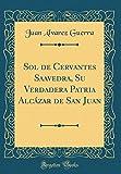 Sol de Cervantes Saavedra, Su Verdadera Patria Alcázar de San Juan (Classic Reprint)