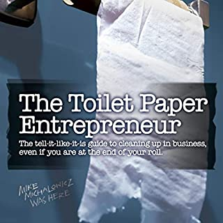 The Toilet Paper Entrepreneur     The Tell-it-Like-it-is Guide to Cleaning Up in Business, Even if You Are at the End of Your Roll              Written by:                                                                                                                                 Mike Michalowicz                               Narrated by:                                                                                                                                 Mike Michalowicz                      Length: 4 hrs and 52 mins     14 ratings     Overall 4.8
