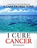 I Cure Cancer: Learn How To Turn Your Body into a Cancer Free Zone