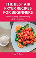 The Best Air Fryer Recipes for Beginners: Simple, Yummy and Cleansing Air Fryer Recipes