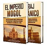El imperio mogol y el Raj británico: Una guía fascinante de la historia de la India, desde los mogoles hasta el Imperio británico