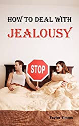 How to Deal with Jealousy: Overcoming Jealousy and Possessiveness is Vital for a Healthy Marriage or Relationship. Learn How to Control Your Jealousy Now.: Taylor Timms