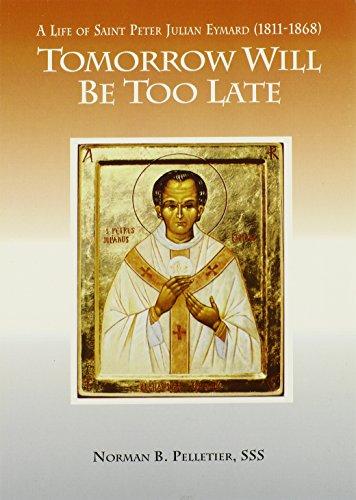 Tomorrow Will Be Too Late: The Life of Saint Peter Julian Eymard, Apostle of the Eucharist