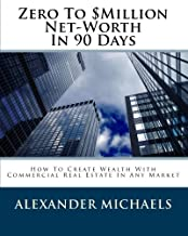 Zero To $Million Net-Worth In 90 Days: How To Create Wealth With Commercial Real Estate In Any Market