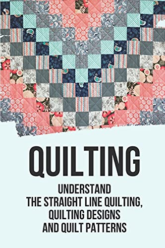Quilting: Understand The Straight Line Quilting, Quilting Designs And Quilt Patterns: Straight-Line Quilting Designs Ideas