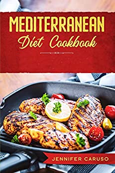 Mediterranean Diet Cookbook: QUICK AND EASY RECIPES FOR WEIGHT LOSS, OVER 80 HEALTHY AND DELICIOUS RECIPES FOR EATING WELL EVERY DAY by [Jennifer Caruso]
