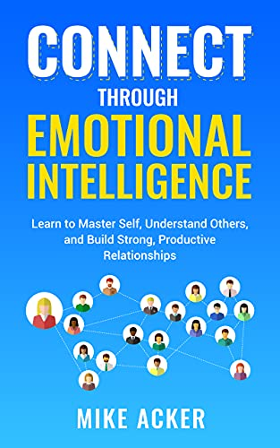Connect through Emotional Intelligence: Learn to master self, understand others, and build strong, productive relationships