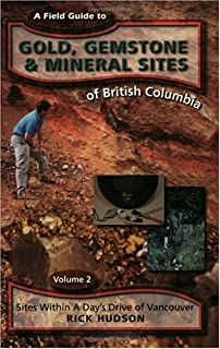 A Field Guide to Gold, Gemstone and Mineral Sites of British Columbia: Sites Within a Day's Drive of Vancouver (Field Guide to Gold. Gemstone & Mineral Sites of British Col)