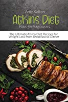 Atkins Diet Plan for Beginners: The Ultimate Atkins Diet Recipes for Weight Loss from Breakfast to Dinner