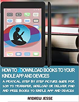 Amazon Com How To Download Books To Your Kindle Apps And Devices A Practical Step By Step Picture Guide For 2019 To Transfer Sideload And Deliver Paid And Free And Devices Kindle