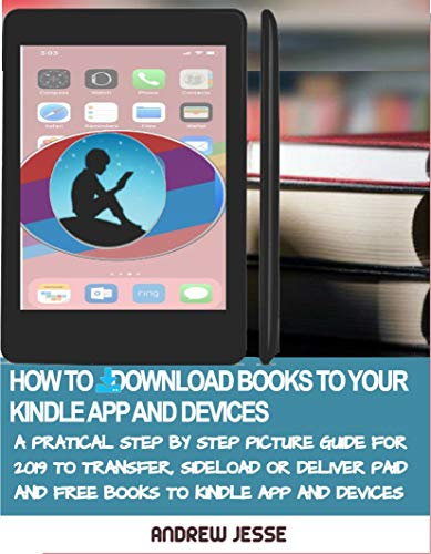 HOW TO DOWNLOAD BOOKS TO YOUR KINDLE APPS AND DEVICES: A Practical Step by Step Picture Guide for 2019 to Transfer, Sideload and Deliver Paid and Free ... GUIDE SERIES Book 4) (English Edition)