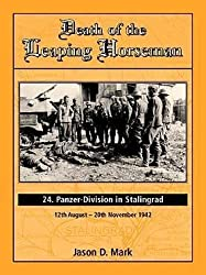 Death of the Leaping Horseman: 24 Panzer-Division in Stalingrad 12th August-20th November 1942: Jason D Mark