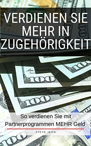 Verdienen Sie mehr in Zugehörigkeit: So verdienen Sie mit Partnerprogrammen MEHR Geld (German Edition)