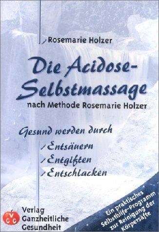 Die Acidose-Selbstmassage nach Methode Rosemarie Holzer: Gesund werden durch Entsäuern, Entgiften, Entschlacken