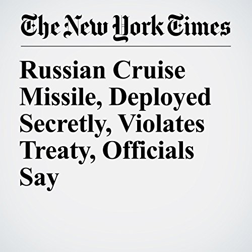 Russian Cruise Missile, Deployed Secretly, Violates Treaty, Officials Say copertina