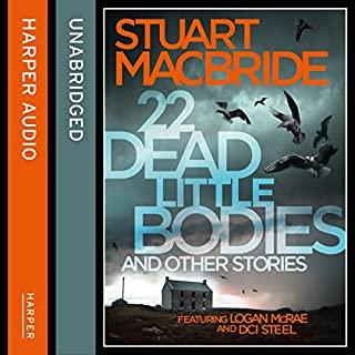 22 Dead Little Bodies and Other Stories                   By:                                                                                                                                 Stuart MacBride                               Narrated by:                                                                                                                                 Steve Worsley                      Length: 8 hrs and 16 mins     70 ratings     Overall 4.7