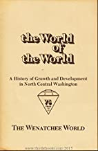The World Of The World From Frontier To Community 1905 - 1980: A History Of Growth And Development In North Central Washington A 75th Anniversary Year Project Of The Wenatchee World