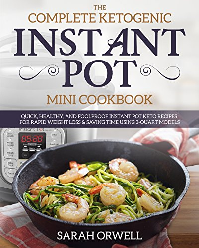 Instant Pot Mini Cookbook: The Complete Ketogenic Diet Instant Pot Mini Cookbook – Quick, Healthy, and Foolproof Instant Pot Keto Recipes for Rapid Weight ... Using 3 Quart Models (Ketogenic Recipes)