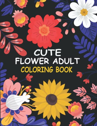 Cute Flowers Adult Coloring Book: Beautiful Flower Designs Coloring Book for Adult, Seniors Stress Relief, Relaxation, and Creativity