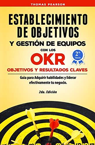 Establecimiento de Objetivos y Gestión de Equipos con los OKR (Objetivos y Resultados Claves): Guìa para Adquirir habilidades y liderar efectivamente tu negocio
