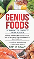 Genius Foods: The balance of contrasts in the kitchen. Diabetes, Swelling, Biliary Calculations, Anti-inflammatory Diet, Weight and Fat Liver Problems. Stress Free Meals to Heal the Immune System.