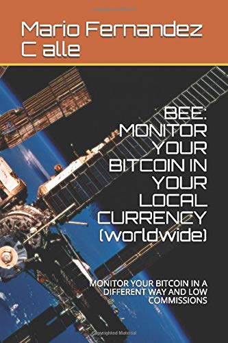 BEE: MONITOR YOUR BITCOIN IN YOUR LOCAL CURRENCY (worldwide): MONITOR YOUR BITCOIN IN A DIFFERENT WAY AND LOW COMMISSIONS