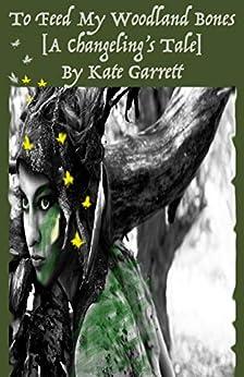 To Feed My Woodland Bones: A Changeling's Tale by [Kate Garrett]