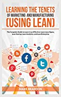 LEARNING THE TENETS OF MARKETING AND MANUFACTURING (USING LEAN) The Complete Guide to Learn in an Effective. Learn Lean Sigma, Lean Startup, Lean Analytics, and Lean Enterprise