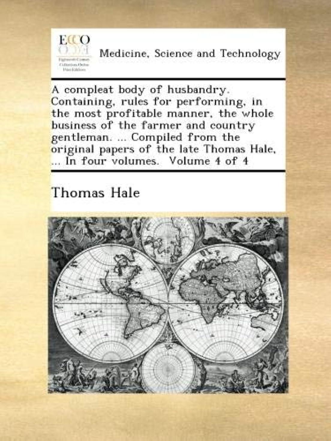 出くわす部分的に弁護人A compleat body of husbandry. Containing, rules for performing, in the most profitable manner, the whole business of the farmer and country gentleman. ... Compiled from the original papers of the late Thomas Hale, ... In four volumes.  Volume 4 of 4