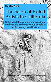 The Salon of Exiled Artists in California: Salka Viertel took in actors, prominent intellectuals and anonymous people in exile fleeing from Nazism by [Núria Añó, Joannes W. M. Groenewege]
