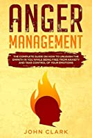 Anger Management: The Complete Guide on How to Unleash the Empath in You While Being Free from Anxiety and Take Control of Your Emotions