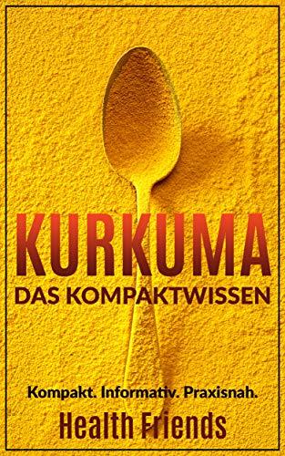Kurkuma: Das Kompaktwissen zum richtig anwenden für Anfänger