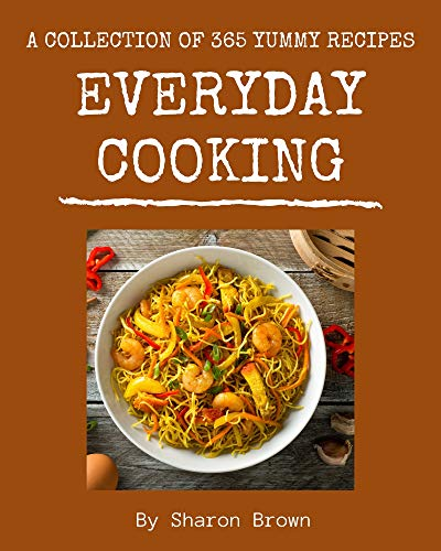 A Collection Of 365 Yummy Everyday Cooking Recipes: The Best Yummy Everyday Cooking Cookbook that Delights Your Taste Buds (English Edition)