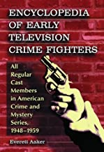 Encyclopedia of Early Television Crime Fighters: All Regular Cast Members in American Crime and Mystery Series, 1948ýý1959